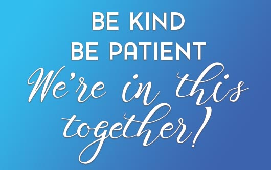 Be Kind - Be Patient - We're in this together