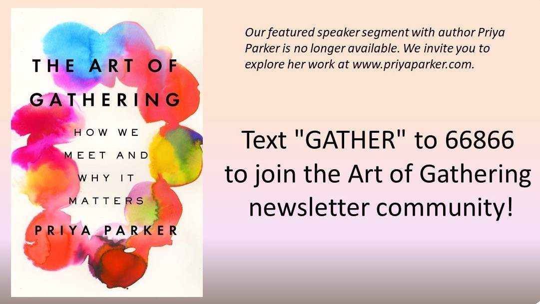Our featured speaker segment with Priya Parker is no longer available. Please visit www.PriyaParker.com to explore her work.