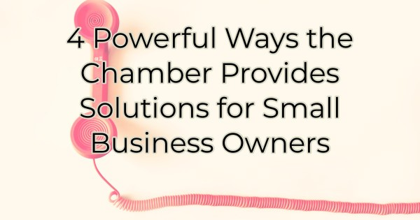 4 Powerful Ways the Chamber Provides Solutions for Small Business Owners