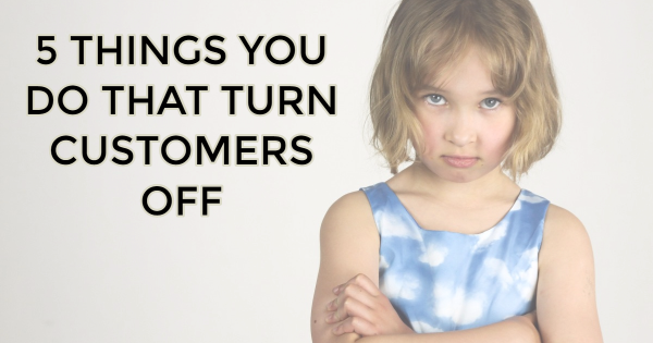 turn customers off