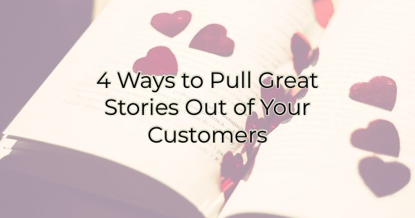 4 ways to pull stories out of your customers