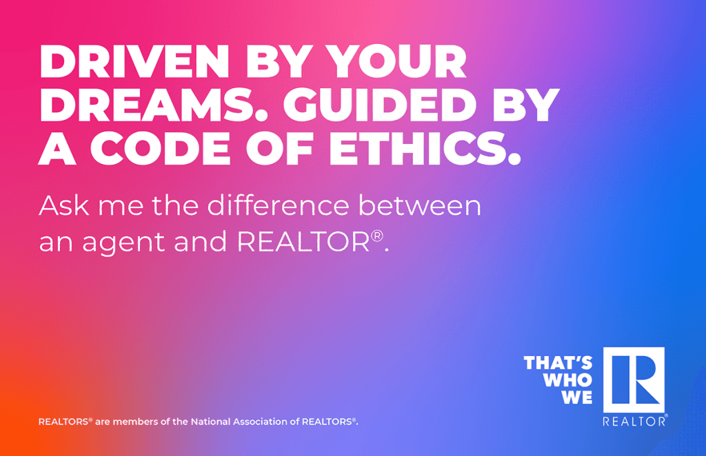 Driven by your dreams. Guided by a code of ethics. Ask me the difference between an agent and REALTOR®