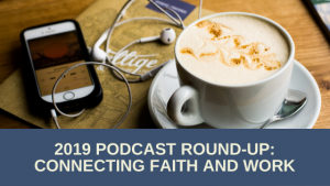 2019 Podcast Round-Up: Connecting Faith and Work Podcast